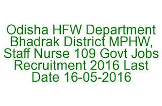 Odisha HFW Department Bhadrak District MPHW, Staff Nurse 109 Govt Jobs Recruitment 2016 Last Date 16-05-2016