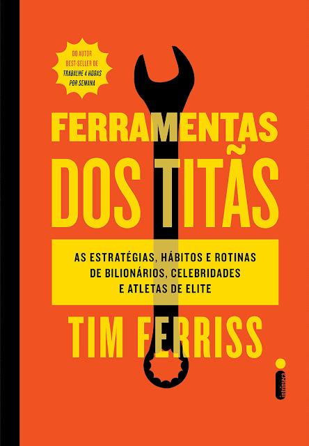 Ferramentas dos Titãs As estratégias, hábitos e rotinas de bilionários, celebridades e atletas de elite - Tim Ferriss