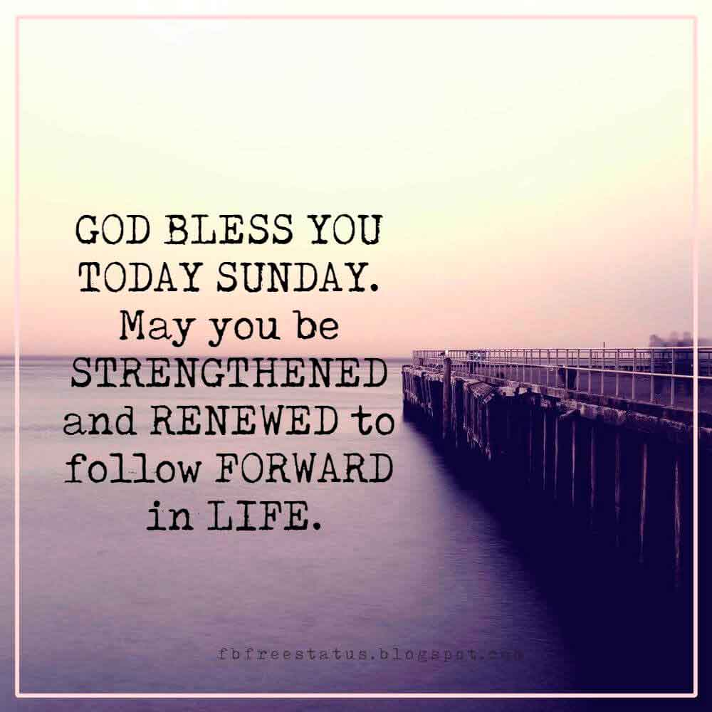 GOD BLESS YOU TODAY SUNDAY. May you be STRENGTHENED and RENEWED to follow FORWARD in LIFE.