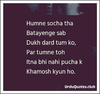 Humnay socha tha batayege dukh dard tumko par tum ny toh itna bhi nhi pocha k khamosh kyn ho..