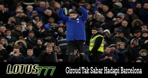 Giroud Tak Sabar Hadapi Barcelona