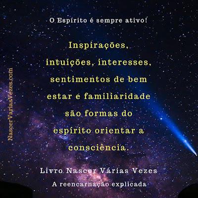 A reencarnação explicada. Inspirações, intuições, interesses, sentimentos de bem estar e familiaridade são formas do espírito orientar consciência