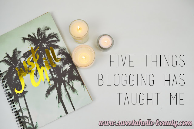 Five Things Blogging Has Taught Me - Sweetaholic Beauty