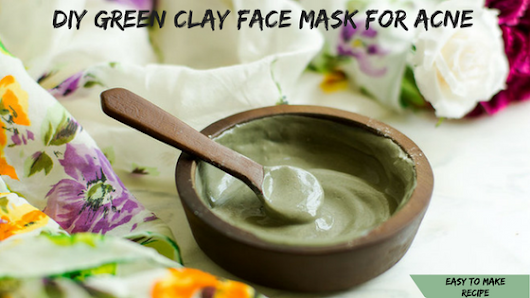 DIY GREEN CLAY FACE MASK FOR ACNE (easy to make recipe)