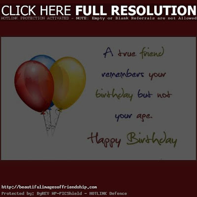 Happy Birthday Wises Cards For friends: a true friend remembers your birthday but not your age,