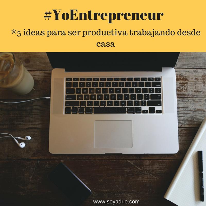Yo Entrepreneur: Cómo ser productiva trabajando desde casa