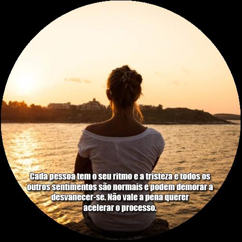 Cada pessoa tem o seu ritmo e a tristeza e todos os outros sentimentos são normais e podem demorar a desvanecer-se. Não vale a pena querer acelerar o processo.