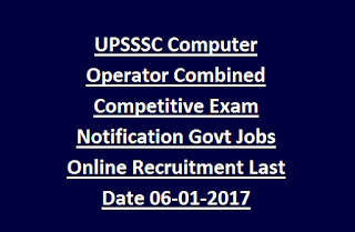 UPSSSC Computer Operator Combined Competitive Exam Notification Govt Jobs Online Recruitment Last Date 06-01-2017