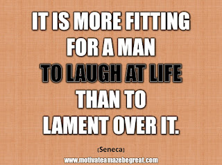 "33 Happiness Quotes To Inspire Your Day: ""It is more fitting for a man to laugh at life than to lament over it."" - Seneca"