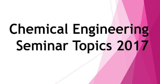 Chemical Engineering Seminar Topics 2017