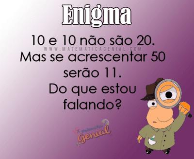 Enigma: 10 e 10 não são 20. Mas se acrescentar 50 serão 11. Do que estou falando?