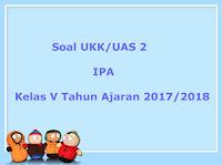 Soal UKK / UAS IPA Kelas 5 Semester 2 Terbaru Tahun Ajaran 2017/2018