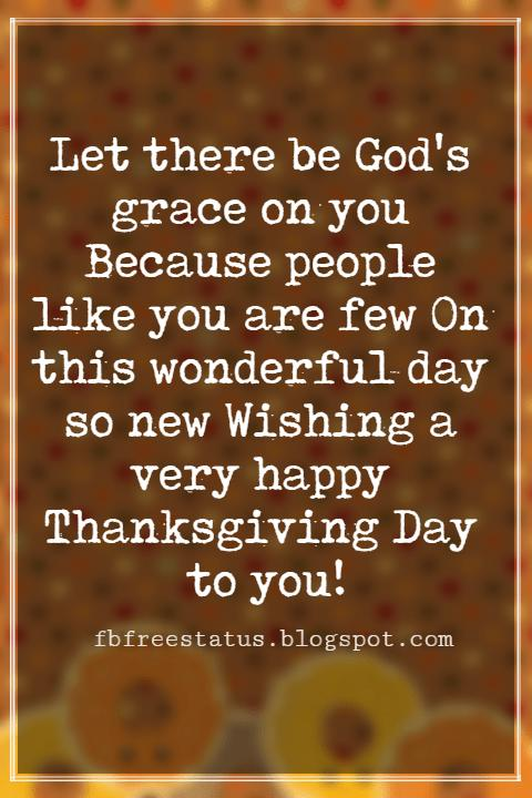 Messages For Thanksgiving, Let there be God's grace on you Because people like you are few On this wonderful day so new Wishing a very happy Thanksgiving Day to you!