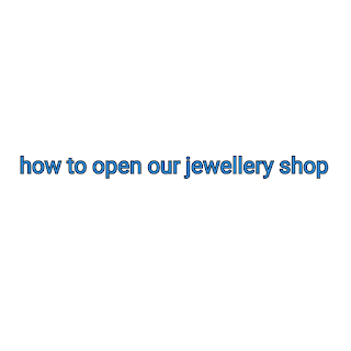 How to open our jewellery shop