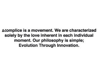 Akomplice is a movement. We are characterized solely by the love inherent in each individual moment. Our philosophy: Evolution Through Innovation.