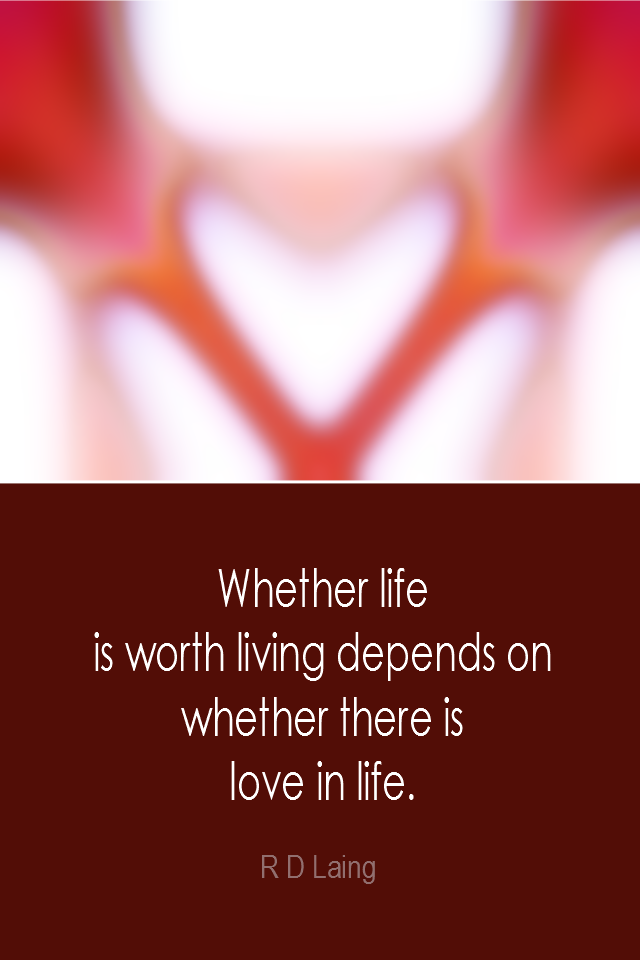 visual quote - image quotation: Whether life is worth living depends on whether there is love in life. - R D Laing