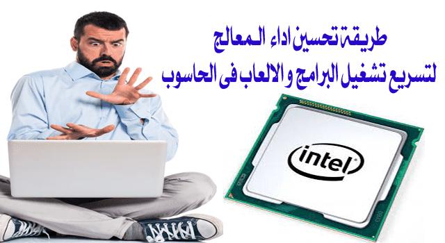 تسريع تشغيل البرامج و الالعاب على الحاسوب عبر رفع اداء المعالج