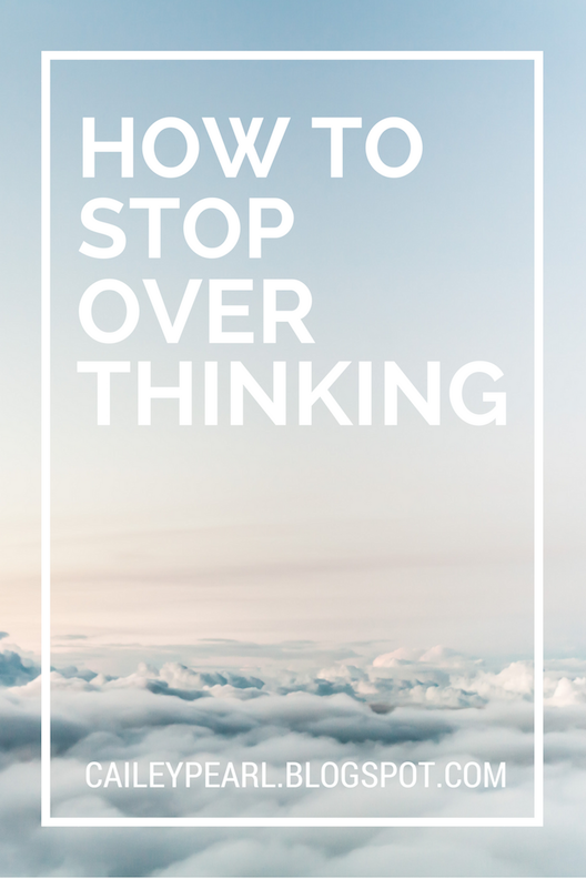 HOW TO STOP OVERTHINKING- with these four steps, you'll be closer to a clearer mind in no time | caileypearl.blogspot.com