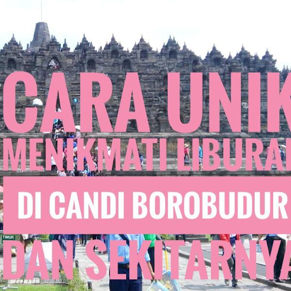 Cara Unik Menikmati Liburan Di Candi Borobudur dan Sekitarnya