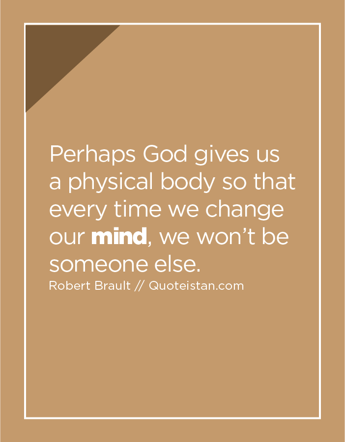 Perhaps God gives us a physical body so that every time we change our mind, we won't be someone else.