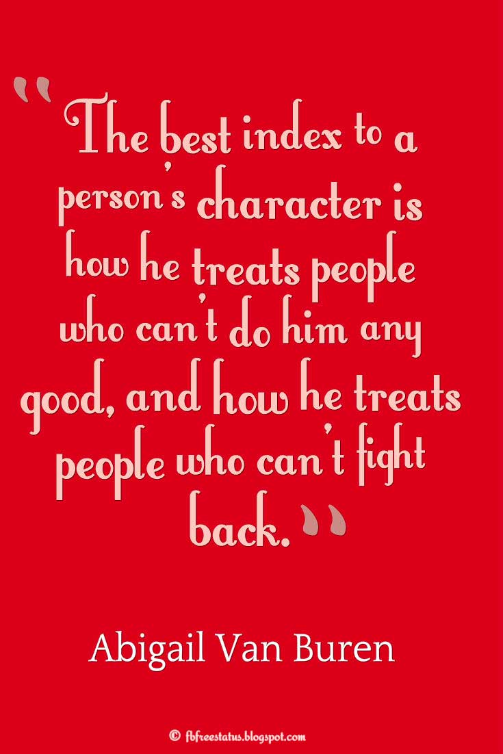 """The best index to a person's character is how he treats people who can't do him any good, and how he treats people who can't fight back."" ― Abigail Van Buren, Wisdom Quote"