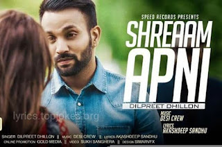 SHREAAM APNI LYRICS : Latest Punjabi song by Dilpreet Dhillon. Music created by Desi Crew and lyrics is penned by Akashdeep Sandhu.