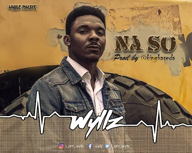 [Download] Mp3 + Video: Wyllz - Na So ( Prod. by King Baseda ) | @I_am_wyllz
