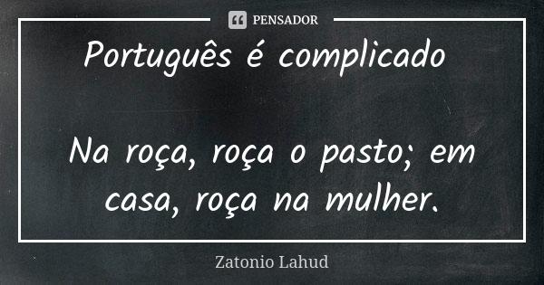 Português é complicado   Na roça, roça o pasto; em casa, roça na mulher.