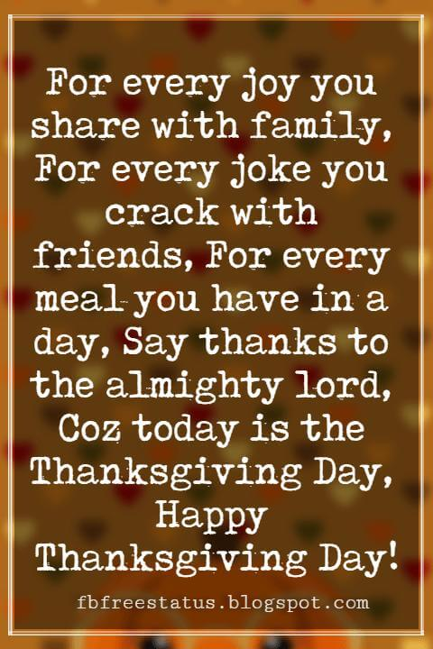 Wishes For Thanksgiving, For every joy you share with family, For every joke you crack with friends, For every meal you have in a day, Say thanks to the almighty lord, Coz today is the Thanksgiving Day, Happy Thanksgiving Day!