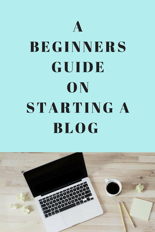A BEGINNERS GUIDE ON STARTING A BLOG