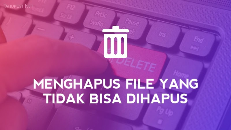 Cara Menghapus File yang Tidak Bisa Dihapus di Laptop / PC