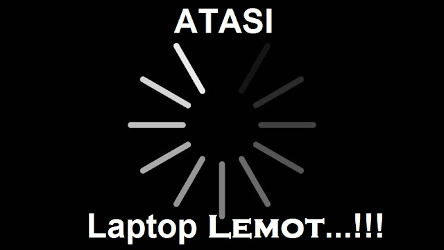 √ 10 Cara Jitu Mengatasi Laptop Lemot All Windows Terbaru