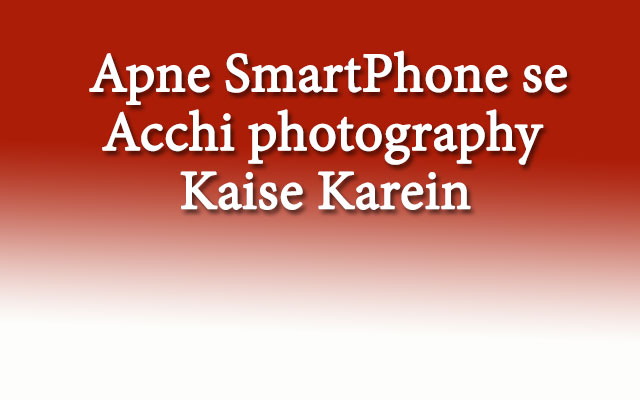 Apne smartphone se acchi photography kaise karein