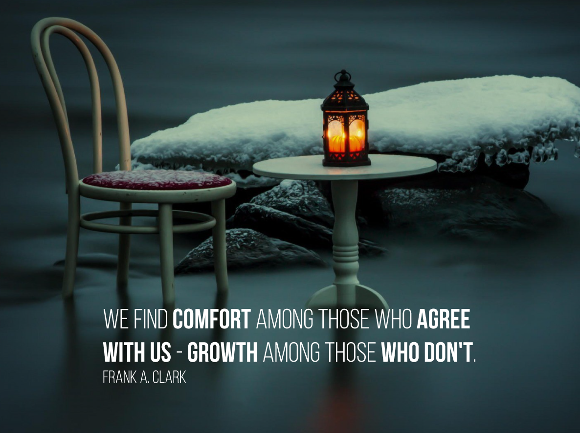 We find comfort among those who agree with us - growth among those who don't. Frank A. Clark