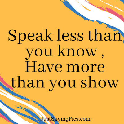 Speak less than you know , have more than  you show