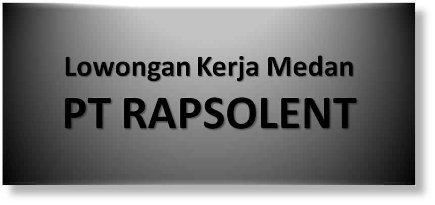 Lowongan Kerja Medan : PT Rapsolent