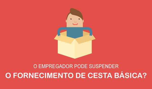 O empregador pode suspender o fornecimento da cesta básica?