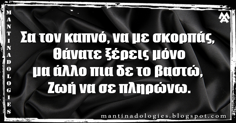 Μαντινάδα - Σα τον καπνό, να με σκορπάς, Θάνατε ξέρεις μόνο μα άλλο πια δε το βαστώ, Ζωή να σε πληρώνω.