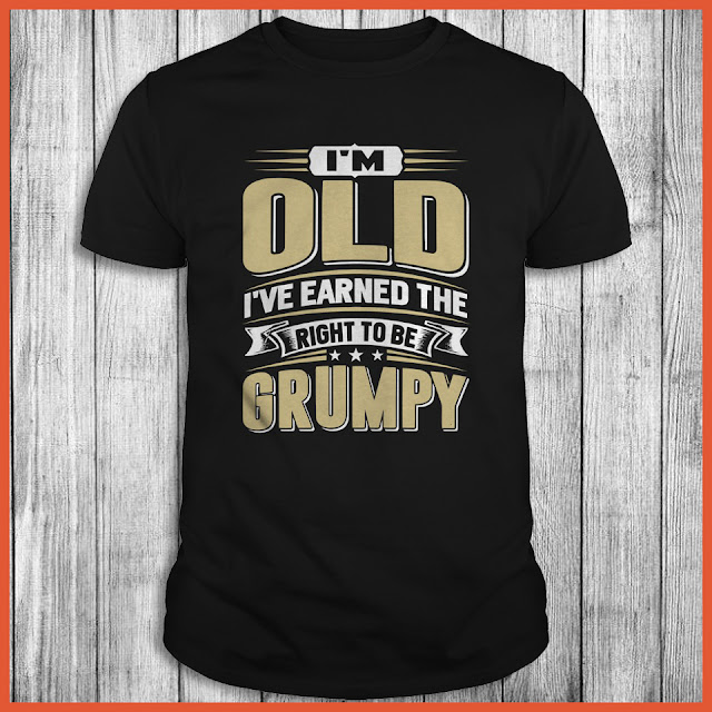I'm old i've earned the right to be grumpy Shirt