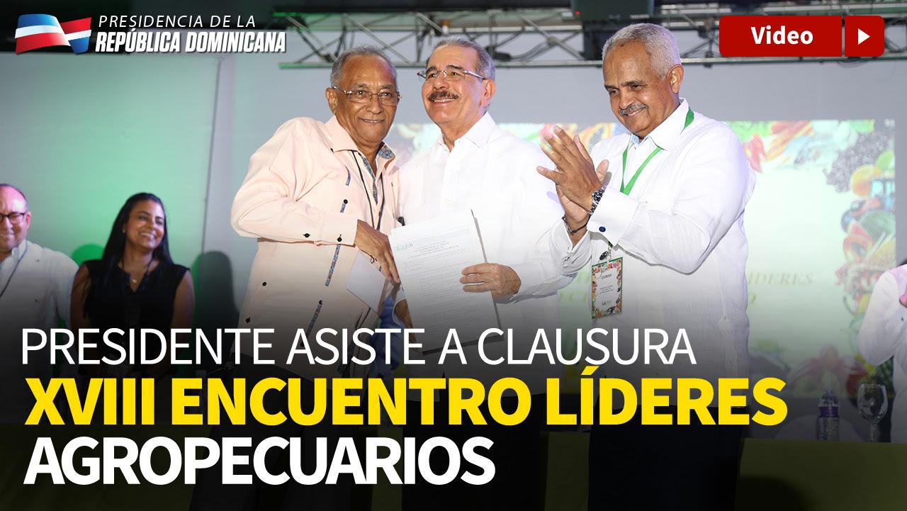 VIDEO: Danilo Medina asiste a clausura XVIII Encuentro Nacional Líderes Sector Agropecuario