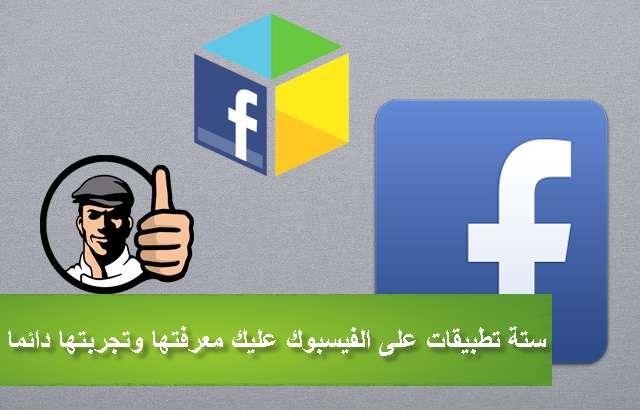 ستة تطبيقات على الفيسبوك مهمة جدا ستندم إن لم تعرفها