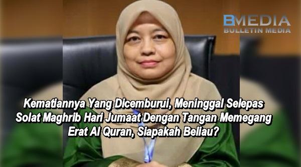 Kematiannya Yang Dicemburui, Meninggal Selepas Solat Maghrib Hari Jumaat Dengan Tangan Memegang Erat Al Quran, Siapakah Beliau?