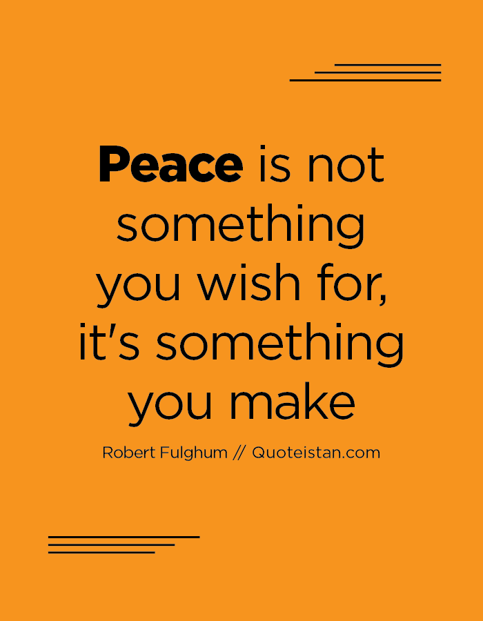Peace is not something you wish for, it's something you make.