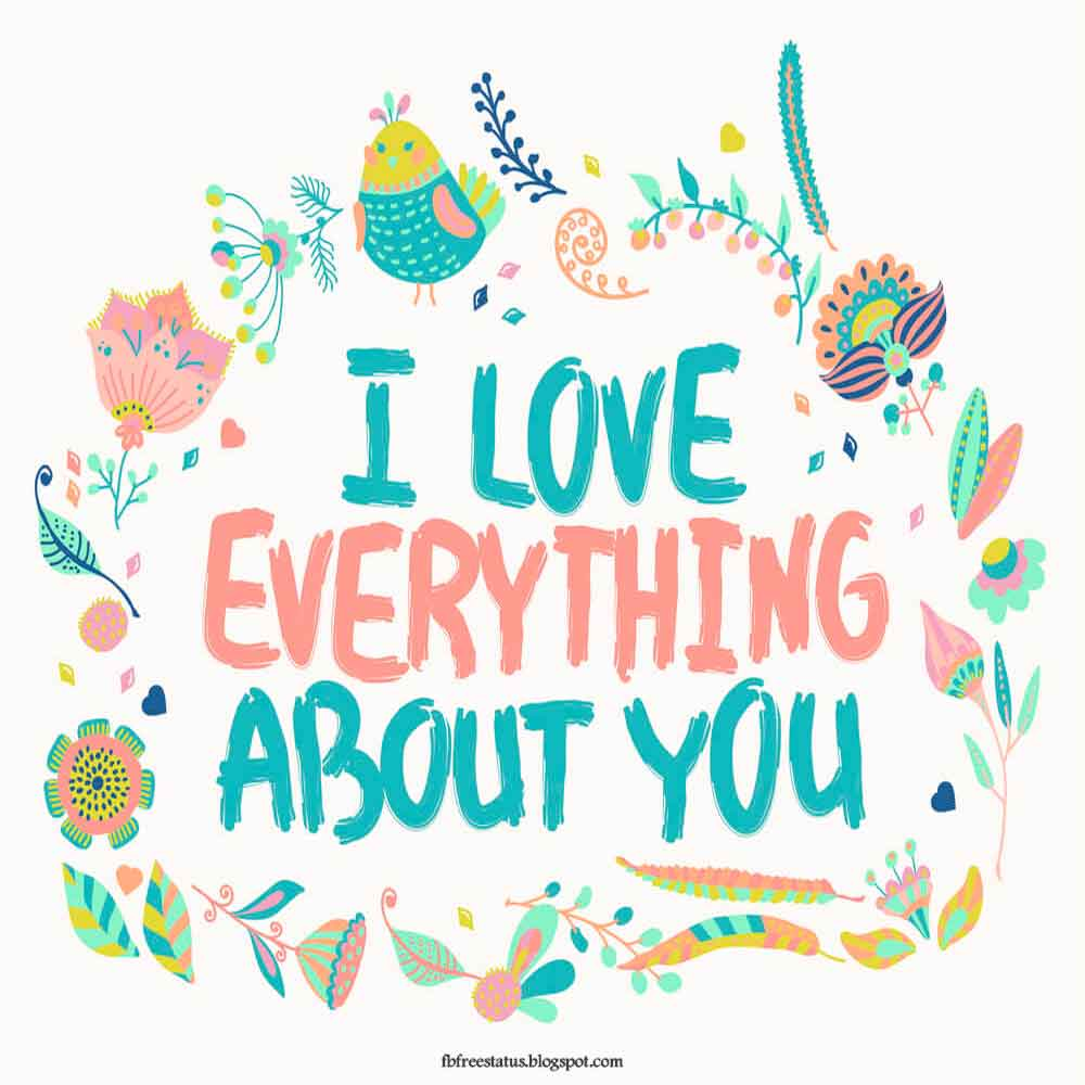 I love everything about you.