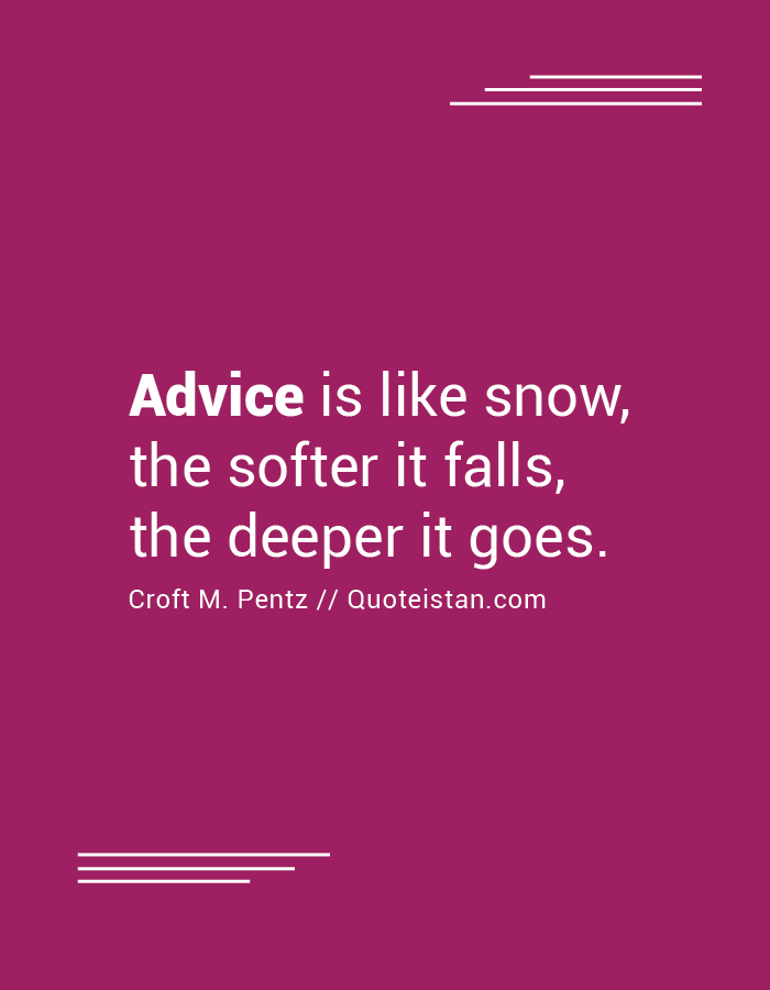 Advice is like snow--the softer it falls, the deeper it goes.