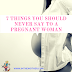 7 things you should never say to a pregnant woman