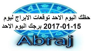 حظك اليوم الاحد توقعات الابراج ليوم 15-01-2017 برجك اليوم الاحد