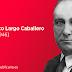 Francisco Largo Caballero [1869 – 1946] Obrero, sindicalista y político madrileño