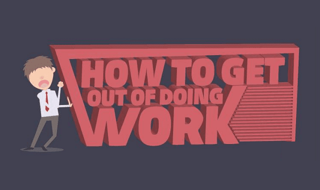 How to Get out of Doing Work?