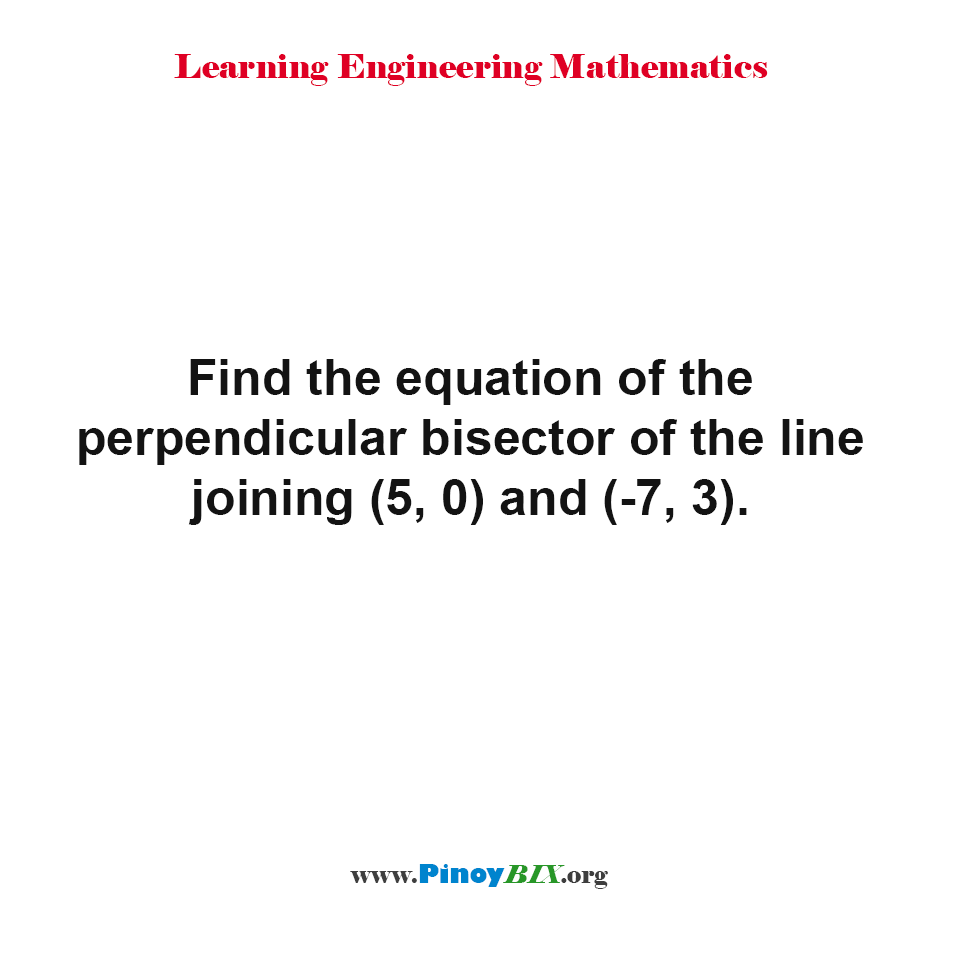 Find the equation of the perpendicular bisector of the line joining (5, 0) and (-7, 3).